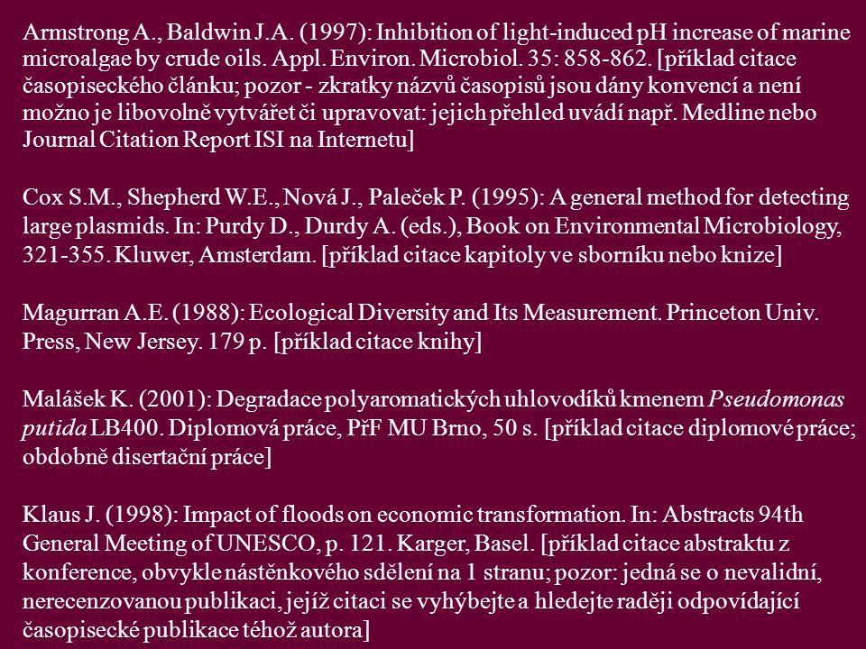 Armstrong A., Baldwin J.A. (1997): Inhibition of light-induced pH increase of marine microalgae by crude oils. Appl. Environ. Microbiol. 35: 858-862. [příklad citace časopiseckého článku; pozor - zkratky názvů časopisů jsou dány konvencí a není možno je libovolně vytvářet či upravovat: jejich přehled uvádí např. Medline nebo Journal Citation Report ISI na Internetu]